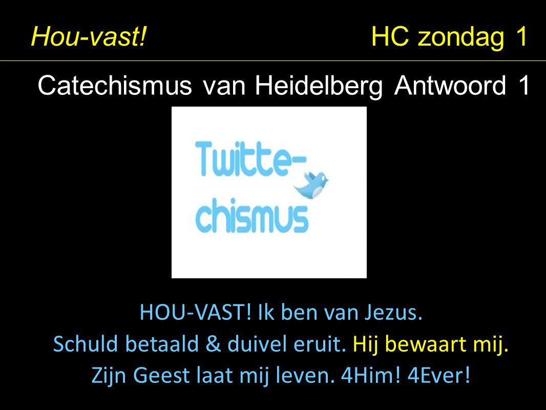 Hou-vast! HC zondag 1 Catechismus van Heidelberg Antwoord 1 HOU-VAST! Ik ben van Jezus. Schuld betaald & duivel eruit. Hij bewaart mij. Zijn Geest laa