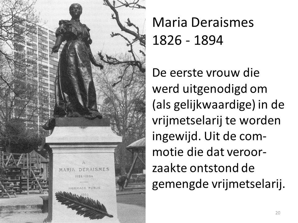 20 Maria Deraismes 1826 - 1894 De eerste vrouw die werd uitgenodigd om (als gelijkwaardige) in de vrijmetselarij te worden ingewijd. Uit de com- motie