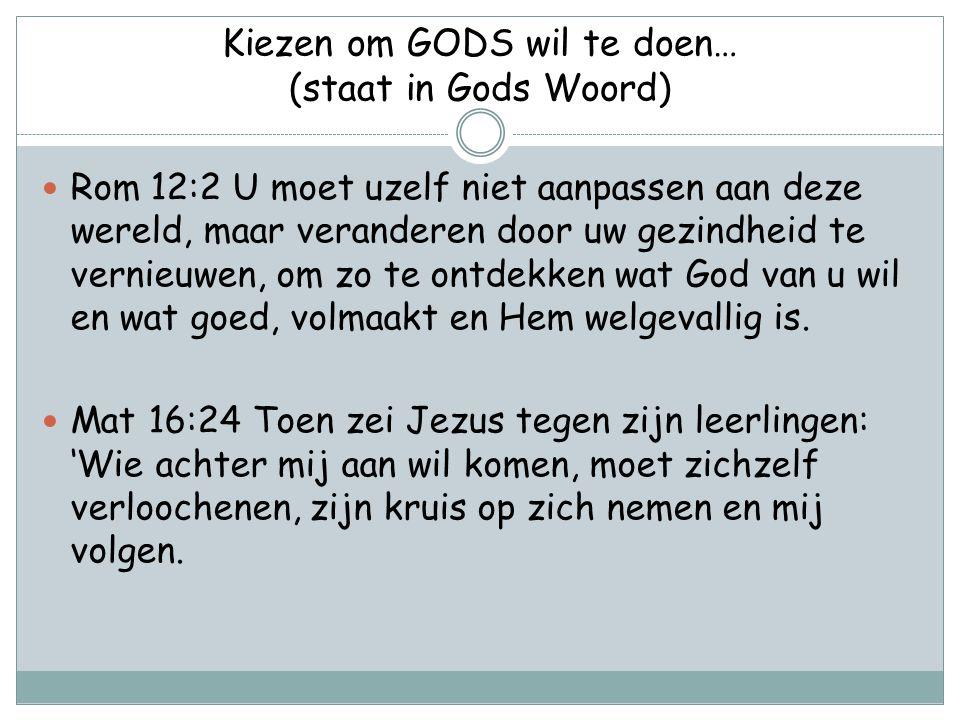 Kiezen om GODS wil te doen… (staat in Gods Woord) Rom 12:2 U moet uzelf niet aanpassen aan deze wereld, maar veranderen door uw gezindheid te vernieuw