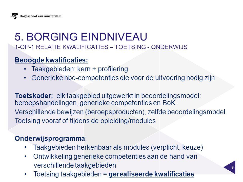 5. BORGING EINDNIVEAU 1-OP-1 RELATIE KWALIFICATIES – TOETSING - ONDERWIJS Beoogde kwalificaties: Taakgebieden: kern + profilering Generieke hbo-compet