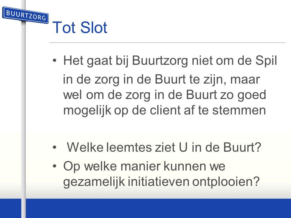 Tot Slot Het gaat bij Buurtzorg niet om de Spil in de zorg in de Buurt te zijn, maar wel om de zorg in de Buurt zo goed mogelijk op de client af te st