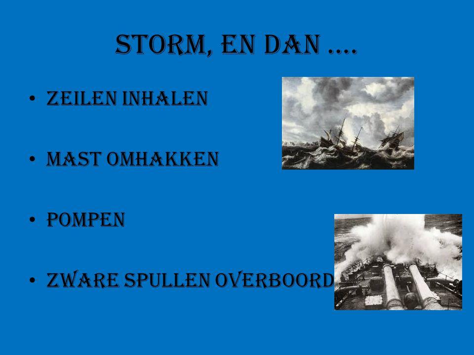 Storm, en dan.… Zeilen inhalen mast omhakken Pompen Zware spullen overboord