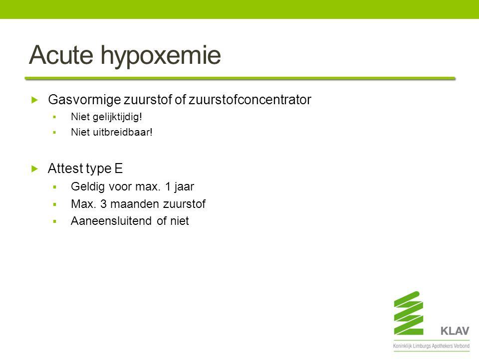 Acute hypoxemie  Gasvormige zuurstof of zuurstofconcentrator  Niet gelijktijdig!  Niet uitbreidbaar!  Attest type E  Geldig voor max. 1 jaar  Ma
