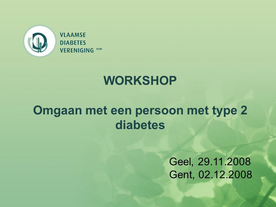 WORKSHOP Omgaan met een persoon met type 2 diabetes Geel, 29.11.2008 Gent, 02.12.2008