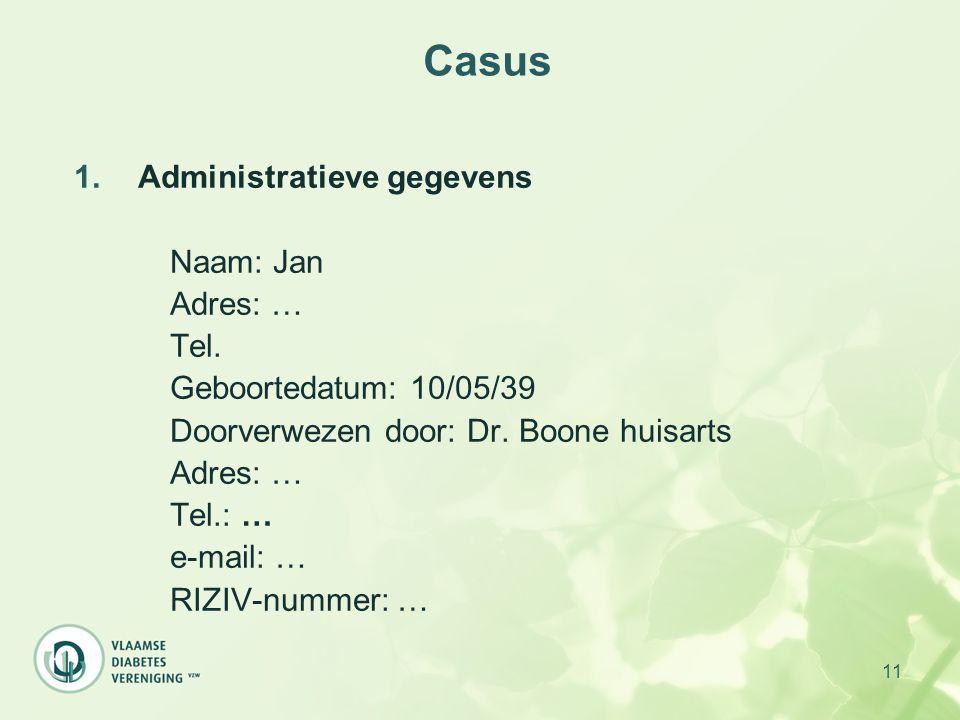 11 Casus 1.Administratieve gegevens Naam: Jan Adres: … Tel. Geboortedatum: 10/05/39 Doorverwezen door: Dr. Boone huisarts Adres: … Tel.: … e-mail: … R