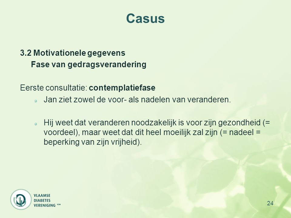 24 Casus 3.2 Motivationele gegevens Fase van gedragsverandering Eerste consultatie: contemplatiefase Jan ziet zowel de voor- als nadelen van verandere