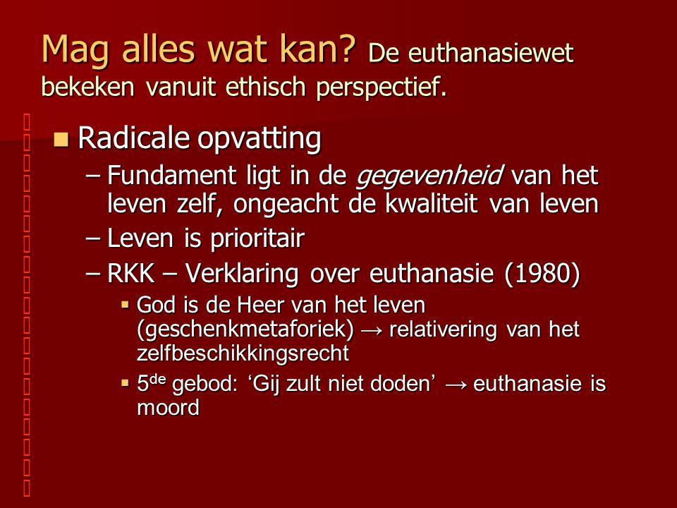 Mag alles wat kan? De euthanasiewet bekeken vanuit ethisch perspectief. Radicale opvatting Radicale opvatting –Fundament ligt in de gegevenheid van he