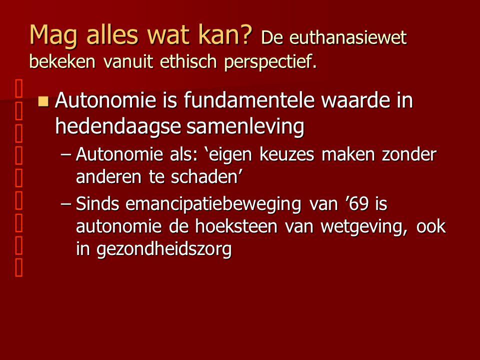 Mag alles wat kan? De euthanasiewet bekeken vanuit ethisch perspectief. Autonomie is fundamentele waarde in hedendaagse samenleving Autonomie is funda