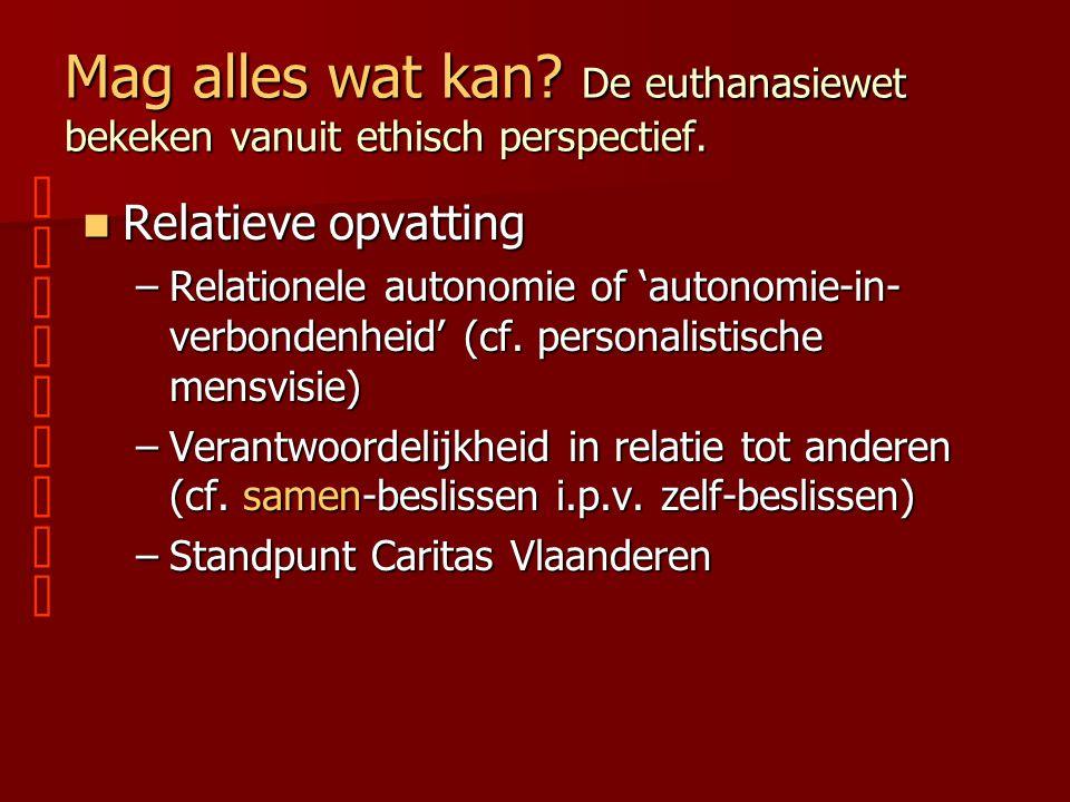 Mag alles wat kan? De euthanasiewet bekeken vanuit ethisch perspectief. Relatieve opvatting Relatieve opvatting –Relationele autonomie of 'autonomie-i