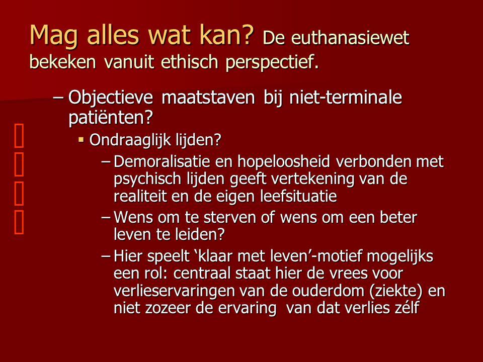 Mag alles wat kan? De euthanasiewet bekeken vanuit ethisch perspectief. –Objectieve maatstaven bij niet-terminale patiënten?  Ondraaglijk lijden? –De