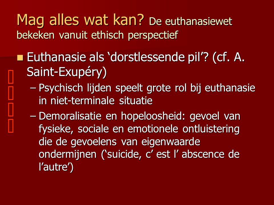 Mag alles wat kan? De euthanasiewet bekeken vanuit ethisch perspectief Euthanasie als 'dorstlessende pil'? (cf. A. Saint-Exupéry) Euthanasie als 'dors