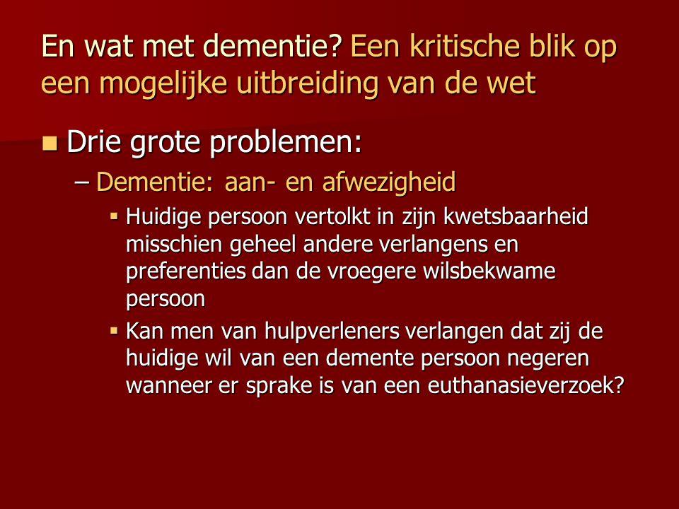 En wat met dementie? Een kritische blik op een mogelijke uitbreiding van de wet Drie grote problemen: Drie grote problemen: –Dementie: aan- en afwezig
