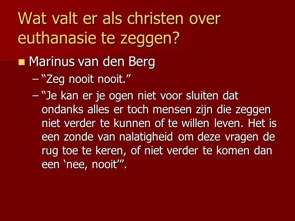 """Wat valt er als christen over euthanasie te zeggen? Marinus van den Berg Marinus van den Berg –""""Zeg nooit nooit."""" –""""Je kan er je ogen niet voor sluite"""