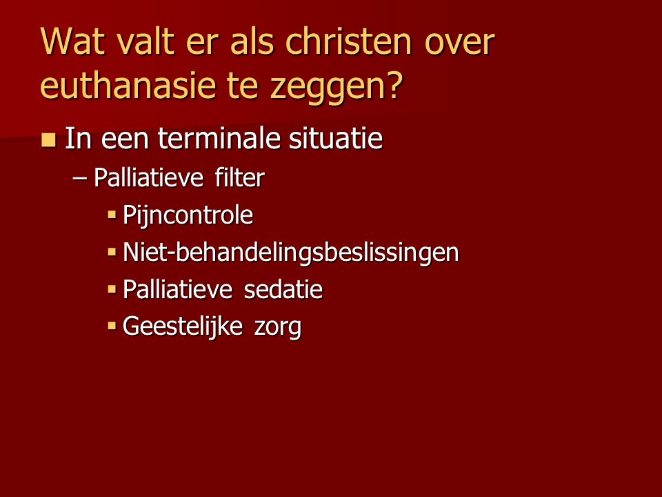Wat valt er als christen over euthanasie te zeggen? In een terminale situatie In een terminale situatie –Palliatieve filter  Pijncontrole  Niet-beha
