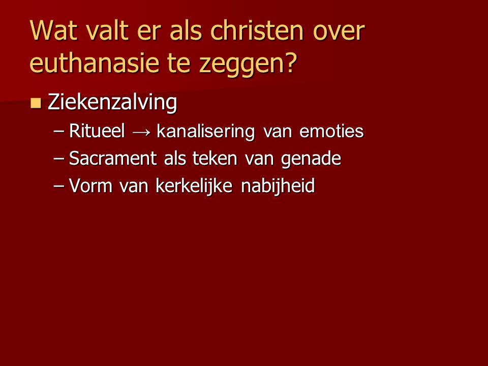 Wat valt er als christen over euthanasie te zeggen? Ziekenzalving Ziekenzalving –Ritueel → kanalisering van emoties –Sacrament als teken van genade –V