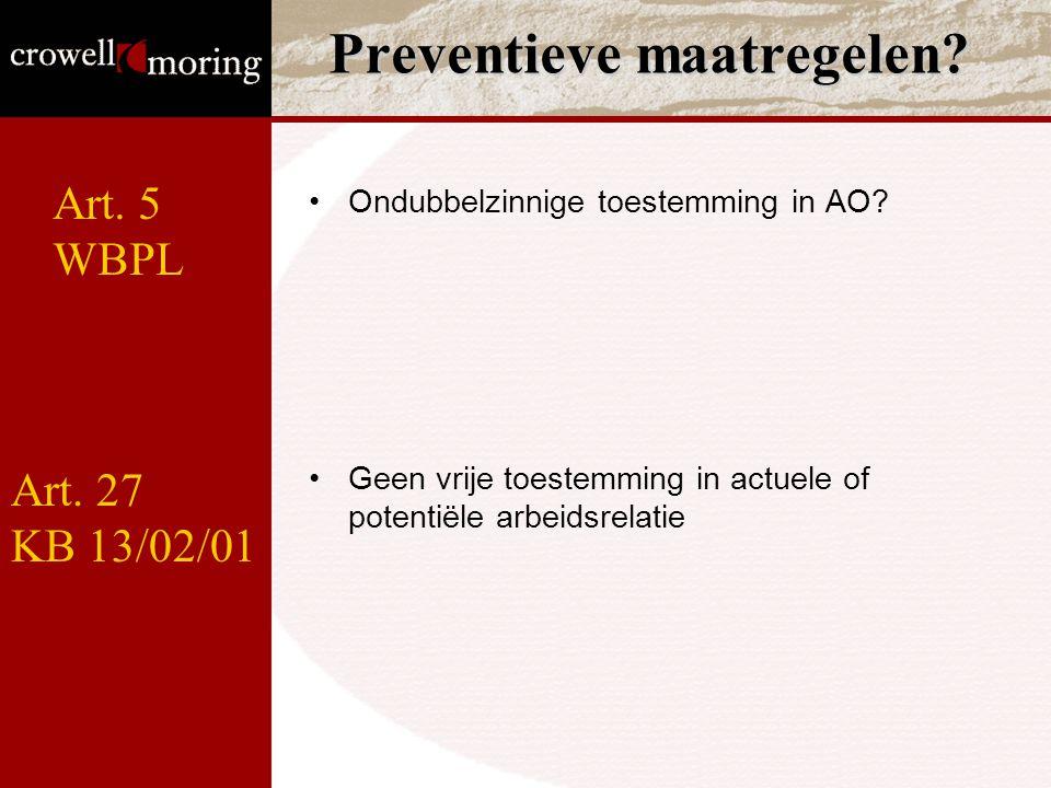 Preventieve maatregelen? Ondubbelzinnige toestemming in AO? Geen vrije toestemming in actuele of potentiële arbeidsrelatie Art. 5 WBPL Art. 27 KB 13/0