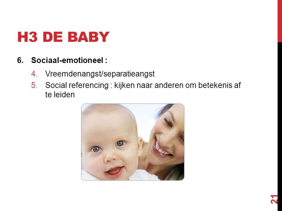 H3 DE BABY 6.Sociaal-emotioneel : 4.Vreemdenangst/separatieangst 5.Social referencing : kijken naar anderen om betekenis af te leiden 21