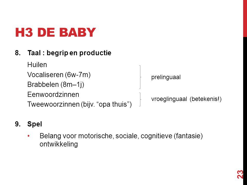 """H3 DE BABY 8.Taal : begrip en productie Huilen Vocaliseren (6w-7m) Brabbelen (8m–1j) Eenwoordzinnen Tweewoorzinnen (bijv. """"opa thuis"""") 9.Spel Belang v"""