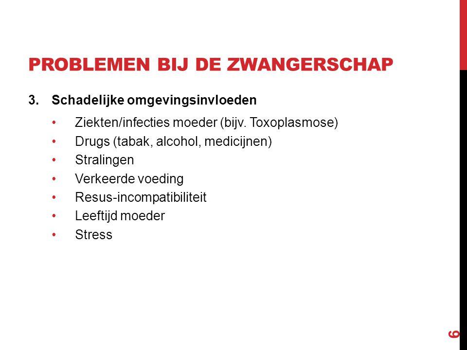 PROBLEMEN BIJ DE ZWANGERSCHAP 3.Schadelijke omgevingsinvloeden Ziekten/infecties moeder (bijv. Toxoplasmose) Drugs (tabak, alcohol, medicijnen) Strali
