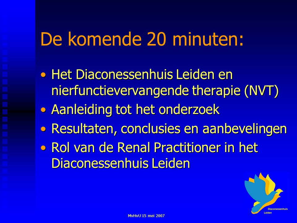 MvHvU 15 mei 2007 De komende 20 minuten: Het Diaconessenhuis Leiden en nierfunctievervangende therapie (NVT)Het Diaconessenhuis Leiden en nierfunctievervangende therapie (NVT) Aanleiding tot het onderzoekAanleiding tot het onderzoek Resultaten, conclusies en aanbevelingenResultaten, conclusies en aanbevelingen Rol van de Renal Practitioner in het Diaconessenhuis LeidenRol van de Renal Practitioner in het Diaconessenhuis Leiden