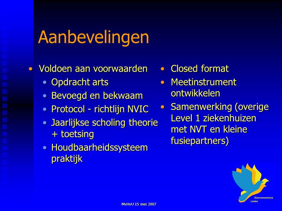 MvHvU 15 mei 2007 Aanbevelingen Voldoen aan voorwaardenVoldoen aan voorwaarden Opdracht artsOpdracht arts Bevoegd en bekwaamBevoegd en bekwaam Protocol - richtlijn NVICProtocol - richtlijn NVIC Jaarlijkse scholing theorie + toetsingJaarlijkse scholing theorie + toetsing Houdbaarheidssysteem praktijkHoudbaarheidssysteem praktijk Closed format Meetinstrument ontwikkelen Samenwerking (overige Level 1 ziekenhuizen met NVT en kleine fusiepartners)