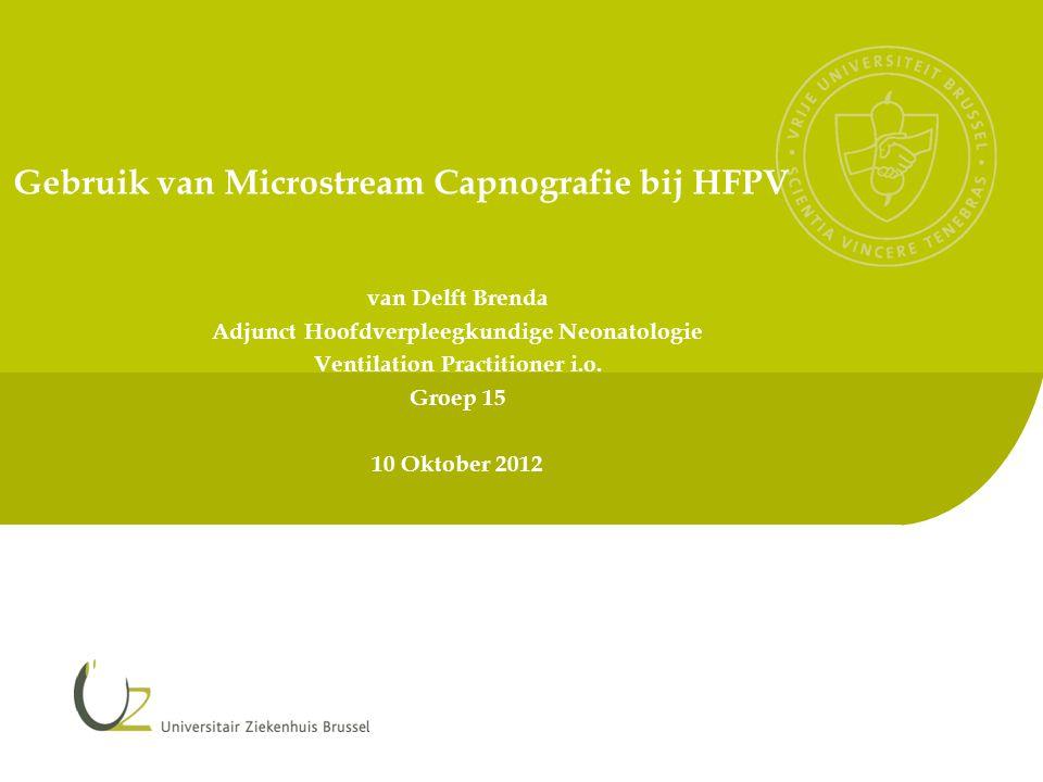 Gebruik van Microstream Capnografie bij HFPV van Delft Brenda Adjunct Hoofdverpleegkundige Neonatologie Ventilation Practitioner i.o. Groep 15 10 Okto