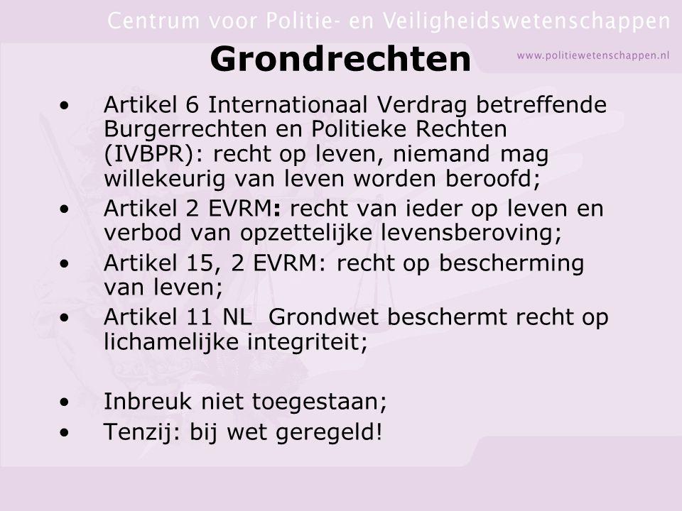 Grondrechten Artikel 6 Internationaal Verdrag betreffende Burgerrechten en Politieke Rechten (IVBPR): recht op leven, niemand mag willekeurig van leven worden beroofd; Artikel 2 EVRM: recht van ieder op leven en verbod van opzettelijke levensberoving; Artikel 15, 2 EVRM: recht op bescherming van leven; Artikel 11 NL Grondwet beschermt recht op lichamelijke integriteit; Inbreuk niet toegestaan; Tenzij: bij wet geregeld!
