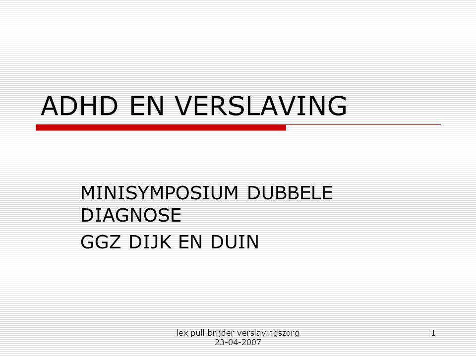 lex pull brijder verslavingszorg 23-04-2007 1 ADHD EN VERSLAVING MINISYMPOSIUM DUBBELE DIAGNOSE GGZ DIJK EN DUIN