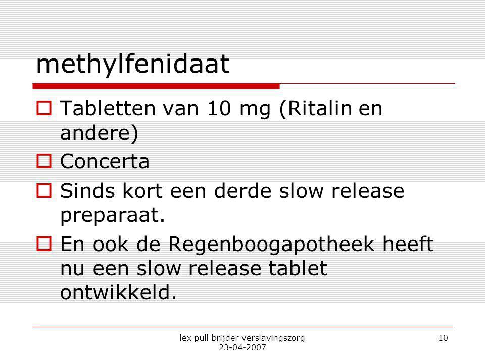lex pull brijder verslavingszorg 23-04-2007 10 methylfenidaat  Tabletten van 10 mg (Ritalin en andere)  Concerta  Sinds kort een derde slow release