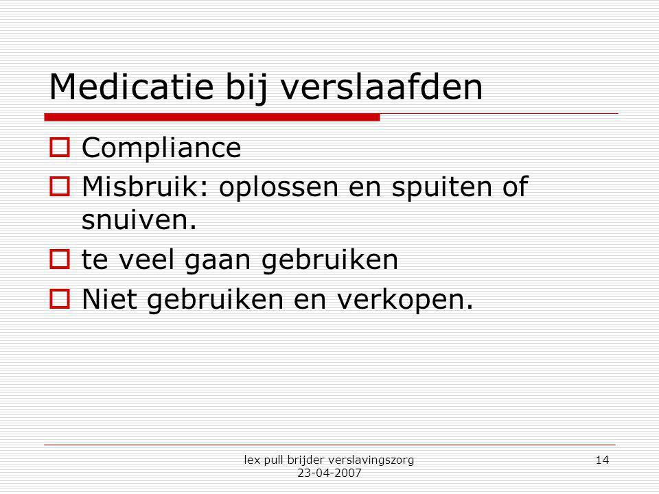lex pull brijder verslavingszorg 23-04-2007 14 Medicatie bij verslaafden  Compliance  Misbruik: oplossen en spuiten of snuiven.  te veel gaan gebru