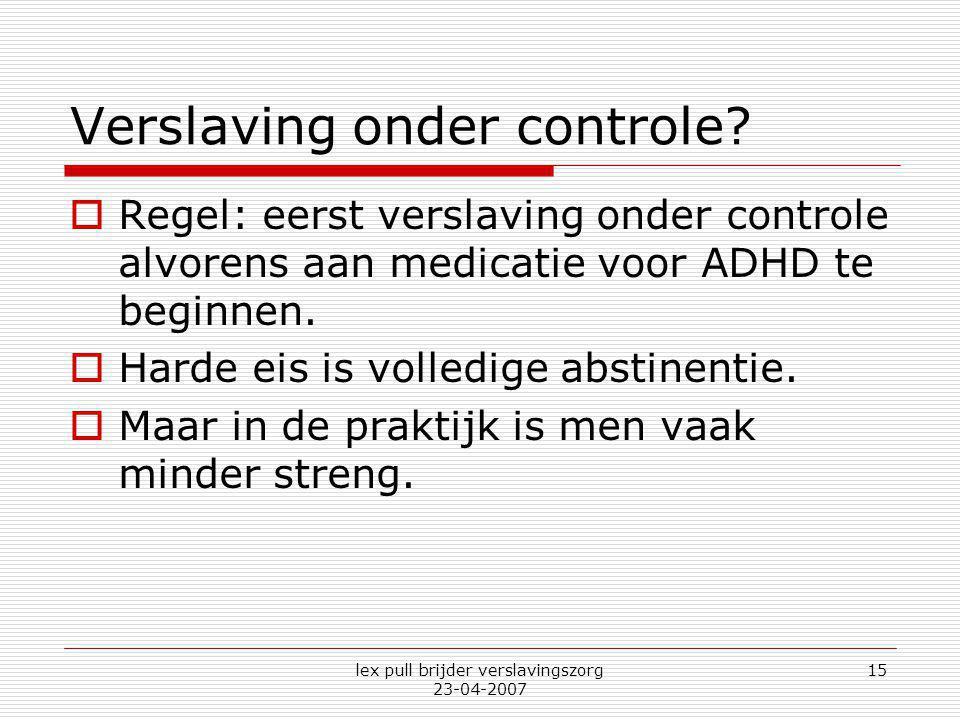 lex pull brijder verslavingszorg 23-04-2007 15 Verslaving onder controle?  Regel: eerst verslaving onder controle alvorens aan medicatie voor ADHD te