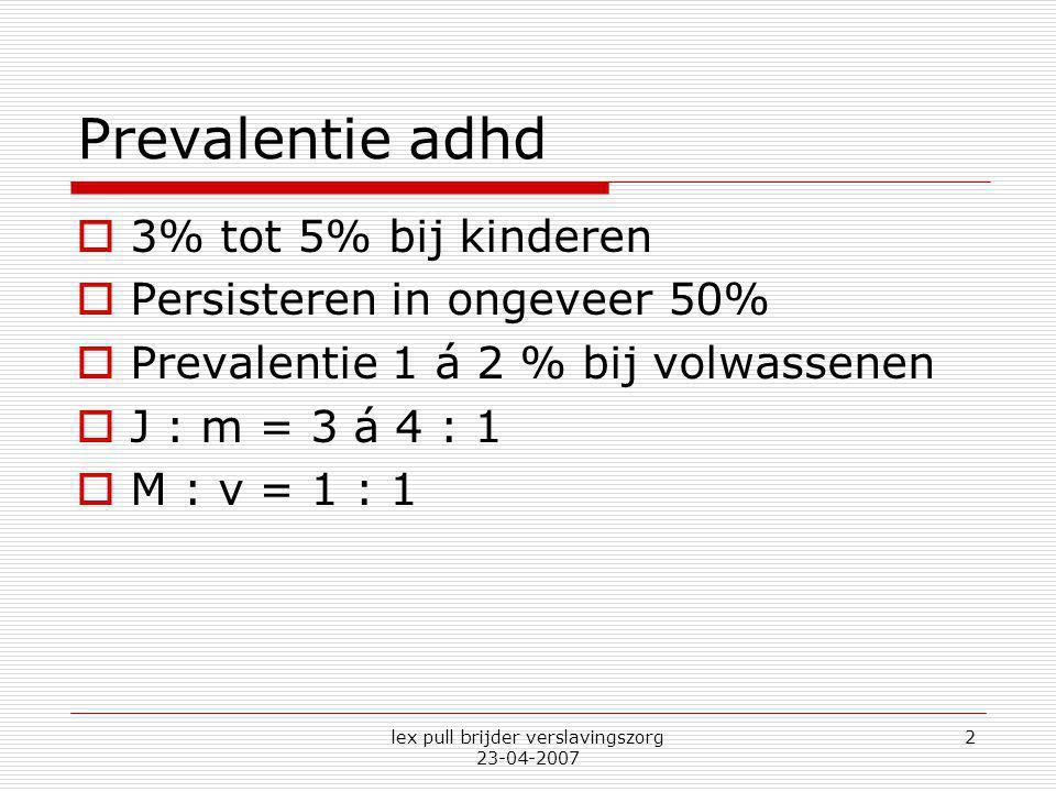 lex pull brijder verslavingszorg 23-04-2007 2 Prevalentie adhd  3% tot 5% bij kinderen  Persisteren in ongeveer 50%  Prevalentie 1 á 2 % bij volwas