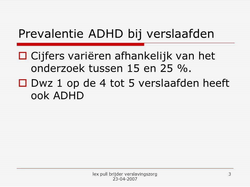 lex pull brijder verslavingszorg 23-04-2007 3 Prevalentie ADHD bij verslaafden  Cijfers variëren afhankelijk van het onderzoek tussen 15 en 25 %.  D