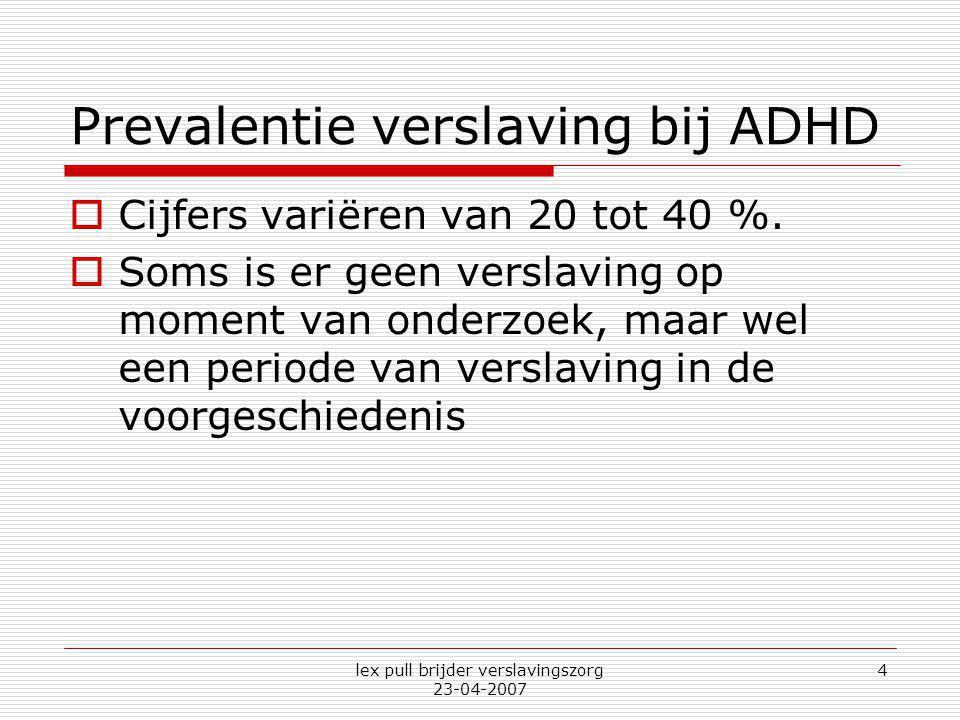 lex pull brijder verslavingszorg 23-04-2007 4 Prevalentie verslaving bij ADHD  Cijfers variëren van 20 tot 40 %.  Soms is er geen verslaving op mome