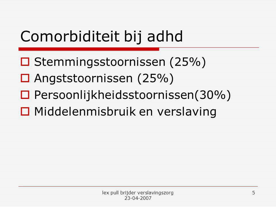 lex pull brijder verslavingszorg 23-04-2007 5 Comorbiditeit bij adhd  Stemmingsstoornissen (25%)  Angststoornissen (25%)  Persoonlijkheidsstoorniss