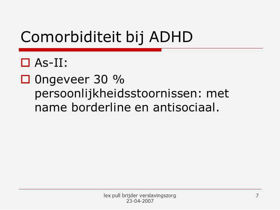 lex pull brijder verslavingszorg 23-04-2007 7 Comorbiditeit bij ADHD  As-II:  0ngeveer 30 % persoonlijkheidsstoornissen: met name borderline en anti
