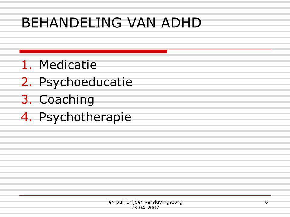 lex pull brijder verslavingszorg 23-04-2007 8 BEHANDELING VAN ADHD 1.Medicatie 2.Psychoeducatie 3.Coaching 4.Psychotherapie