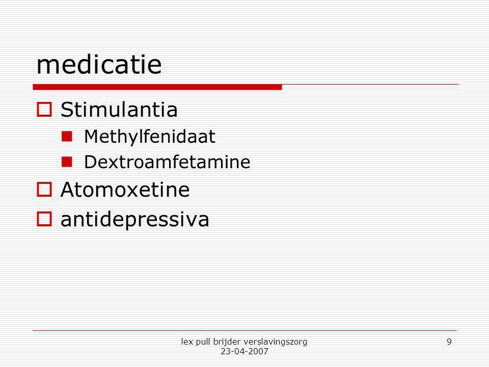 lex pull brijder verslavingszorg 23-04-2007 9 medicatie  Stimulantia Methylfenidaat Dextroamfetamine  Atomoxetine  antidepressiva