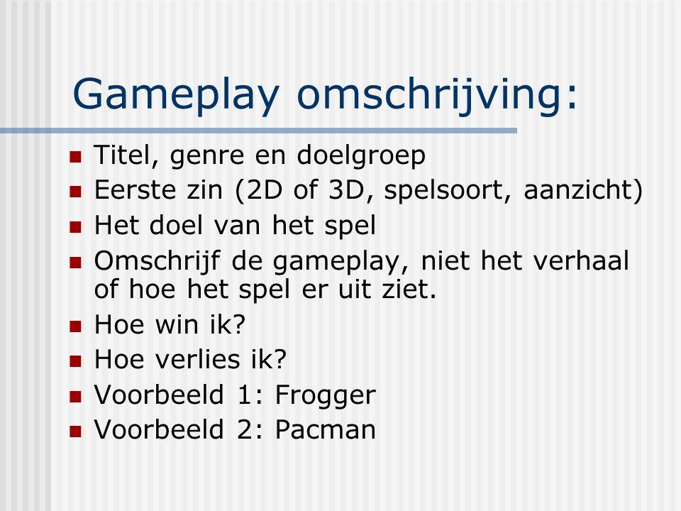 Gameplay omschrijving: Titel, genre en doelgroep Eerste zin (2D of 3D, spelsoort, aanzicht) Het doel van het spel Omschrijf de gameplay, niet het verhaal of hoe het spel er uit ziet.