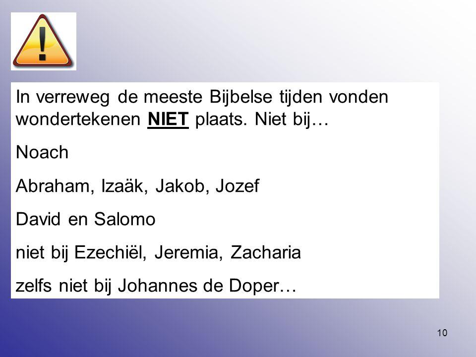 10 In verreweg de meeste Bijbelse tijden vonden wondertekenen NIET plaats. Niet bij… Noach Abraham, Izaäk, Jakob, Jozef David en Salomo niet bij Ezech