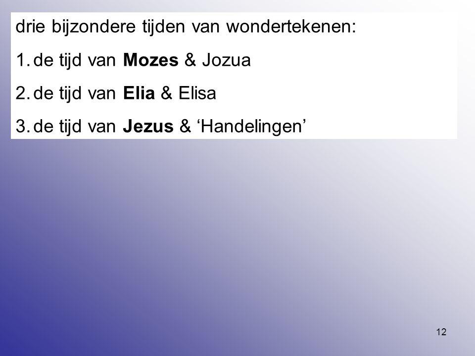 12 drie bijzondere tijden van wondertekenen: 1.de tijd van Mozes & Jozua 2.de tijd van Elia & Elisa 3.de tijd van Jezus & 'Handelingen'