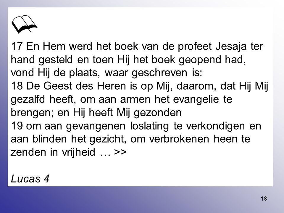 18 17 En Hem werd het boek van de profeet Jesaja ter hand gesteld en toen Hij het boek geopend had, vond Hij de plaats, waar geschreven is: 18 De Gees