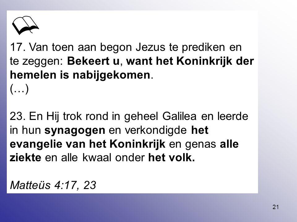 21 17. Van toen aan begon Jezus te prediken en te zeggen: Bekeert u, want het Koninkrijk der hemelen is nabijgekomen. (…) 23. En Hij trok rond in gehe