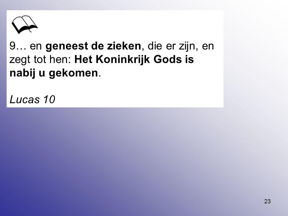 23 9… en geneest de zieken, die er zijn, en zegt tot hen: Het Koninkrijk Gods is nabij u gekomen. Lucas 10