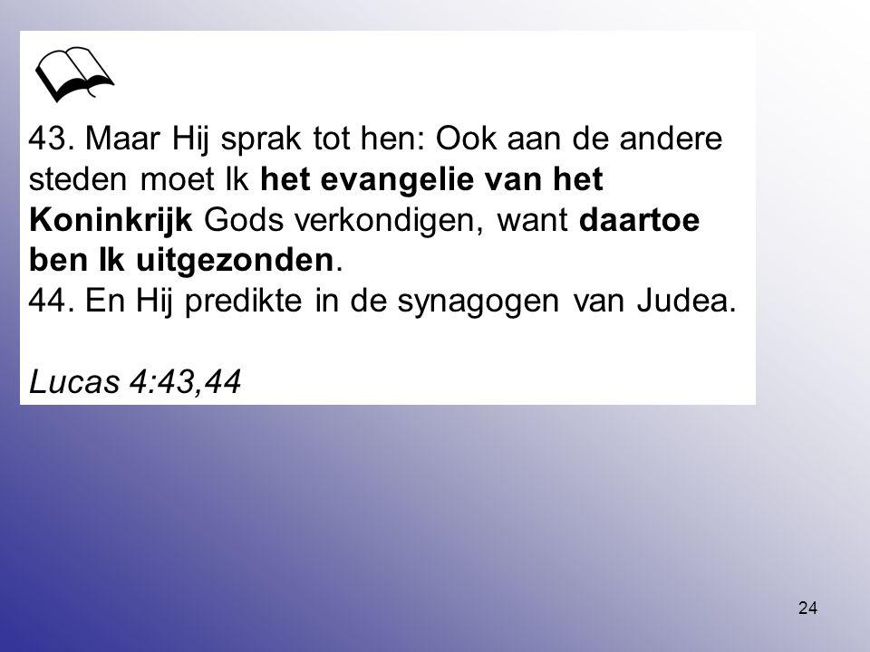 24 43. Maar Hij sprak tot hen: Ook aan de andere steden moet Ik het evangelie van het Koninkrijk Gods verkondigen, want daartoe ben Ik uitgezonden. 44