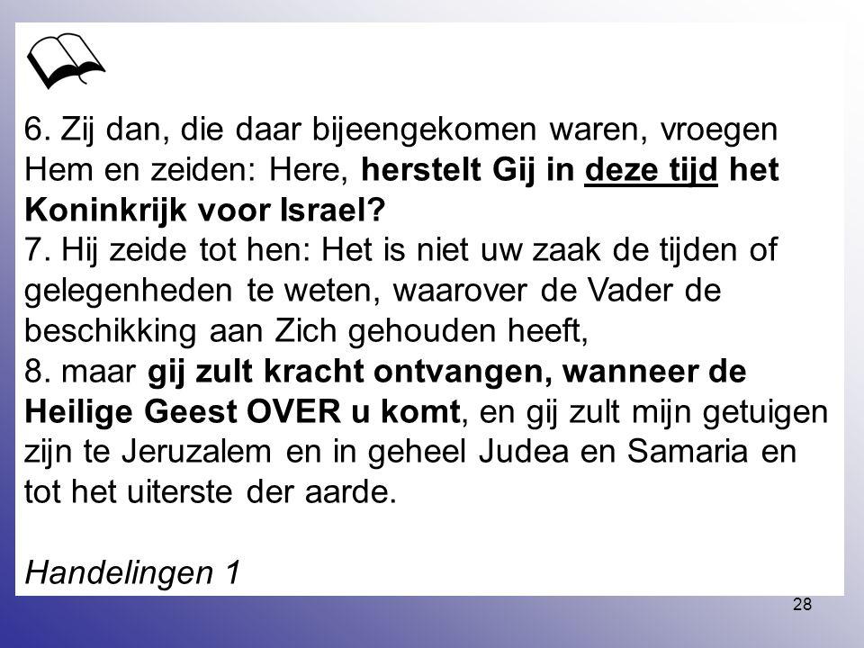 28 6. Zij dan, die daar bijeengekomen waren, vroegen Hem en zeiden: Here, herstelt Gij in deze tijd het Koninkrijk voor Israel? 7. Hij zeide tot hen:
