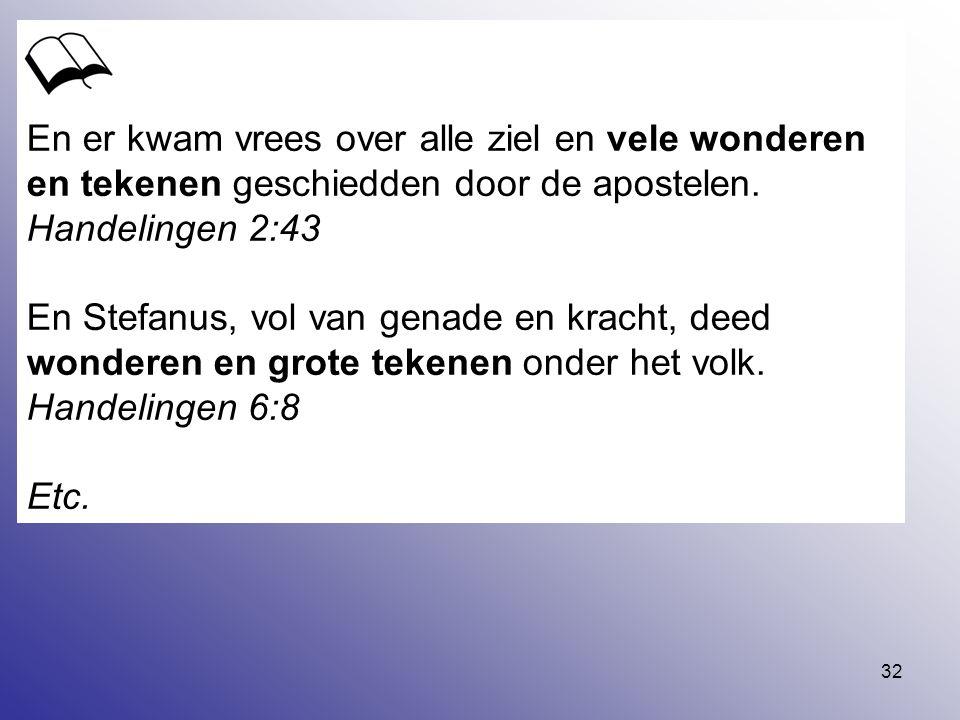 32 En er kwam vrees over alle ziel en vele wonderen en tekenen geschiedden door de apostelen. Handelingen 2:43 En Stefanus, vol van genade en kracht,