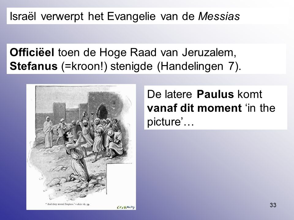 33 Israël verwerpt het Evangelie van de Messias Officiëel toen de Hoge Raad van Jeruzalem, Stefanus (=kroon!) stenigde (Handelingen 7). De latere Paul