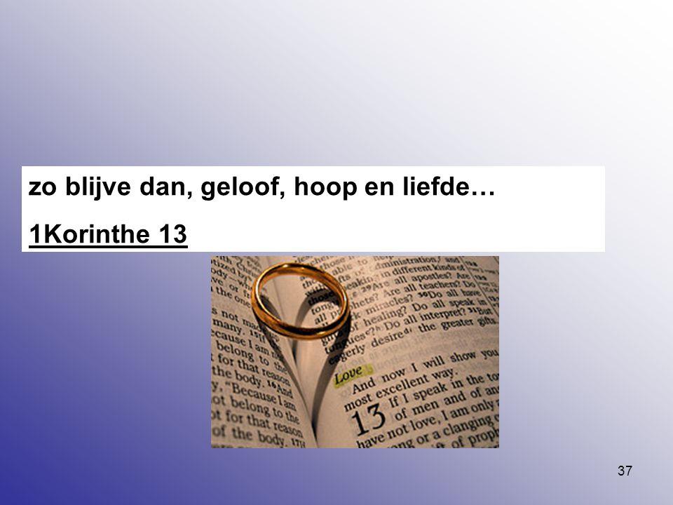 37 zo blijve dan, geloof, hoop en liefde… 1Korinthe 13