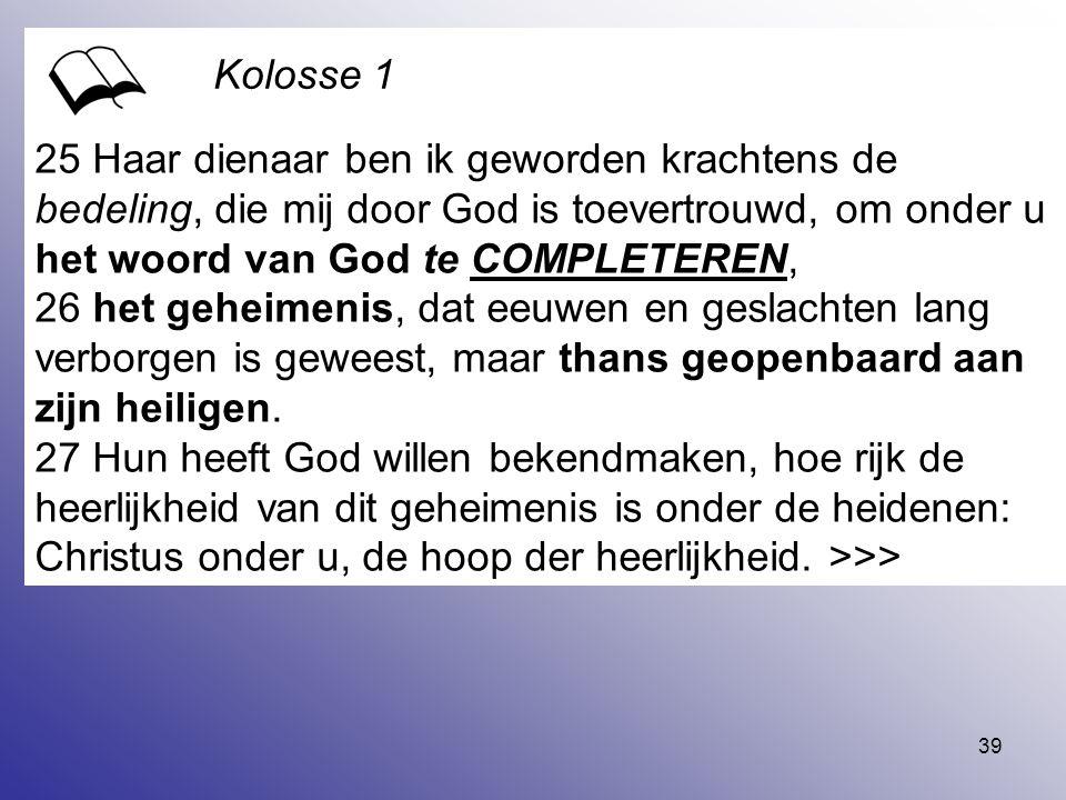39 25 Haar dienaar ben ik geworden krachtens de bedeling, die mij door God is toevertrouwd, om onder u het woord van God te COMPLETEREN, 26 het geheim